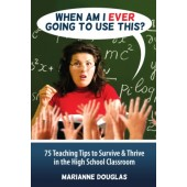 When Am I Ever Going to Use This? 75 Teaching Tips to Survive & Thrive